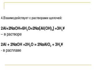 4.Взаимодействует с растворами щелочей: 2Al+2NaOH+6H2O=2Na[Al(OH)4] +3H2↑ – в