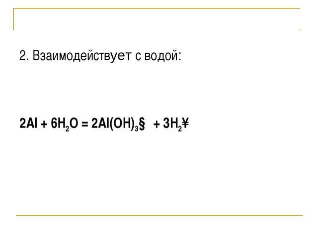 2. Взаимодействует с водой:  2Al + 6H2O = 2Al(OH)3↓ + 3H2↑