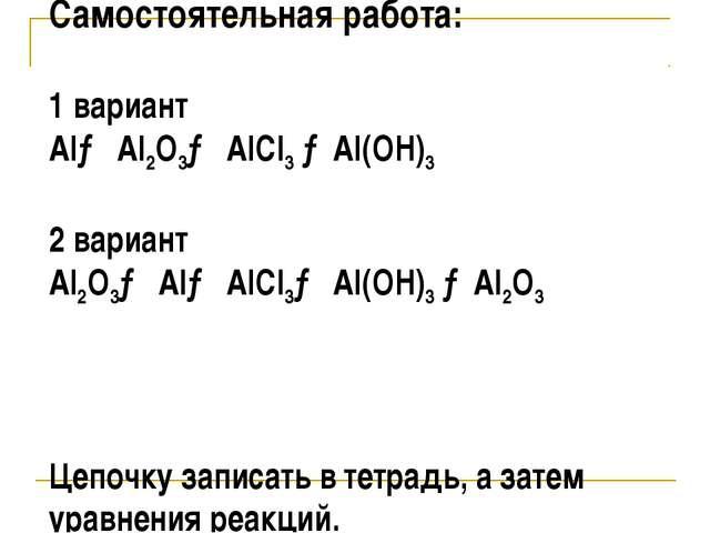 Самостоятельная работа: 1 вариант Al→ Al2O3→ AlCl3 →Al(OH)3 2 вариант Al2O3→...