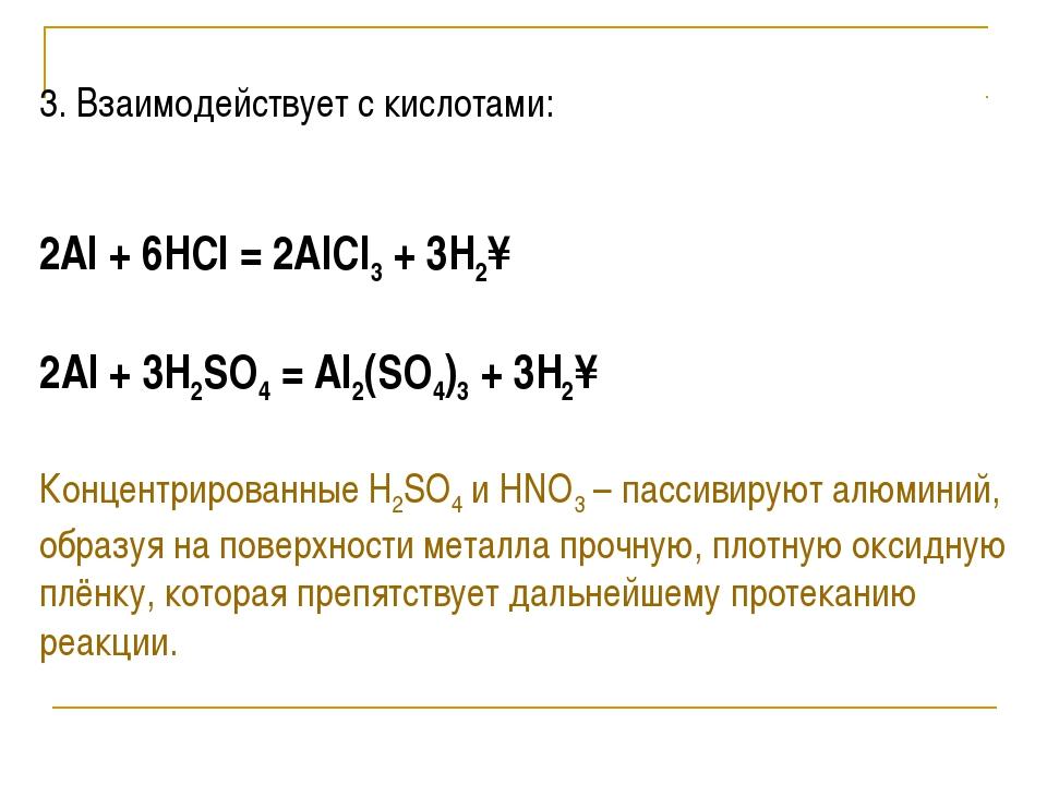 3. Взаимодействует с кислотами:  2Al + 6HCl = 2AlCl3 + 3H2↑ 2Al + 3H2SO4 =...