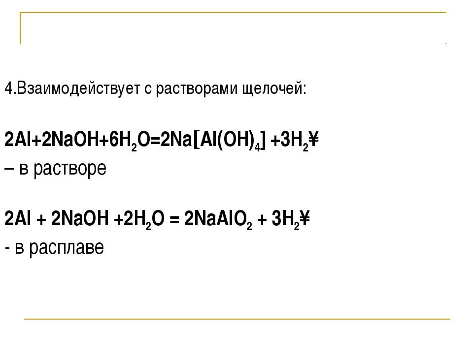 4.Взаимодействует с растворами щелочей: 2Al+2NaOH+6H2O=2Na[Al(OH)4] +3H2↑ – в...