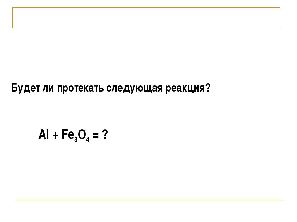 Будет ли протекать следующая реакция? Al + Fe3O4 = ?
