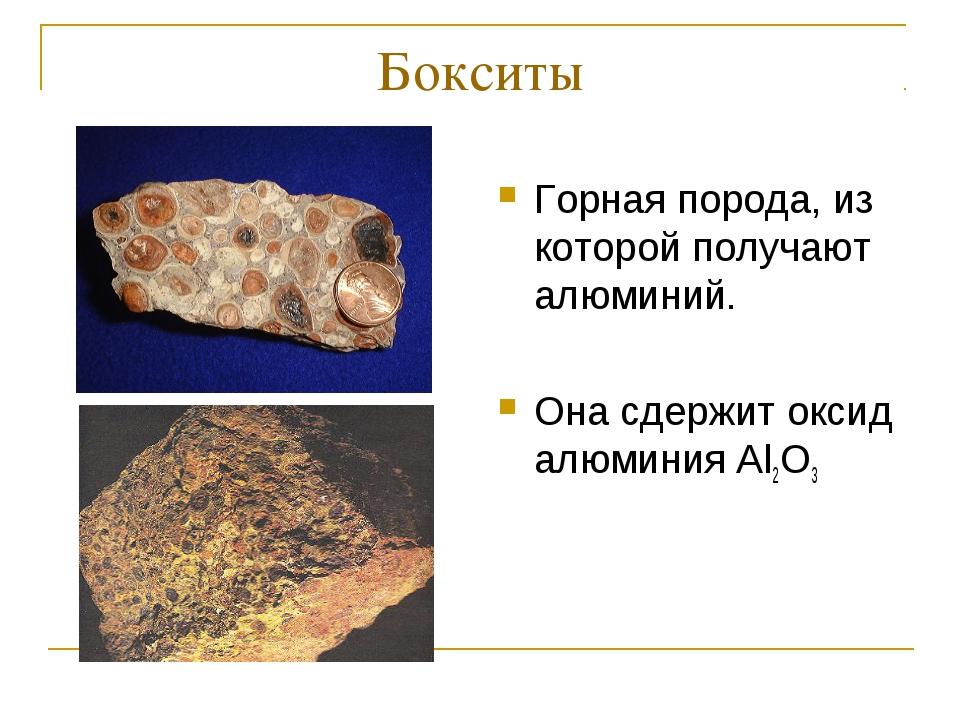 Бокситы Горная порода, из которой получают алюминий. Она сдержит оксид алюмин...