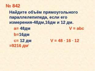 № 842 Найдите объём прямоугольного параллелепипеда, если его измерения-48дм,1