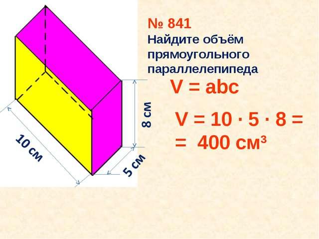 № 841 Найдите объём прямоугольного параллелепипеда V = abc V = 10 ∙ 5 ∙ 8 = =...