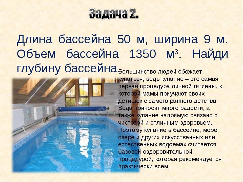 Длина бассейна 50 м, ширина 9 м. Объем бассейна 1350 м3. Найди глубину бассей...