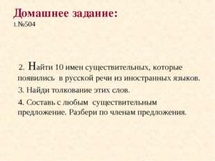 Домашнее задание: 1.№504 2. Найти 10 имен существительных, которые появились
