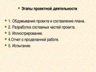 Этапы проектной деятельности 1. Обдумывание проекта и составление плана. 2. Р