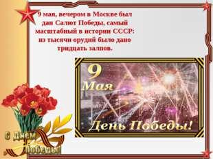 9 мая, вечером в Москве был дан Салют Победы, самый масштабный в истории СССР