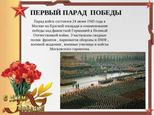 ПЕРВЫЙ ПАРАД ПОБЕДЫ Парад войск состоялся 24 июня 1945 года в Москве на Красн