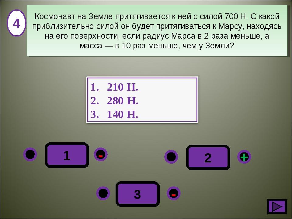1 - + - 3 2 4 Космонавт на Земле притягивается к ней с силой 700Н. С какой п...