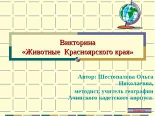 Викторина «Животные Красноярского края» Автор: Шестопалова Ольга Николаевна,