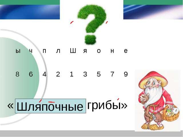 Тема урока: «………………грибы» Шляпочные ычплШяоне 864213579