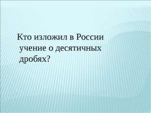 Кто изложил в России учение о десятичных дробях?