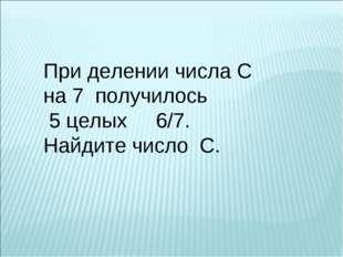 При делении числа С на 7 получилось 5 целых 6/7. Найдите число С.