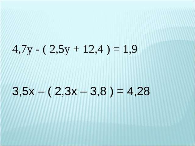 4,7у - ( 2,5у + 12,4 ) = 1,9 3,5х – ( 2,3х – 3,8 ) = 4,28