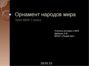 Орнамент народов мира Урок МХК 7 класс * Учитель истории и МХК Дейкина А.В. М