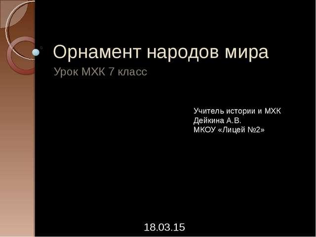 Орнамент народов мира Урок МХК 7 класс * Учитель истории и МХК Дейкина А.В. М...