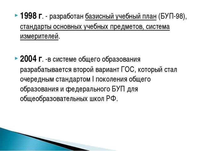 1998 г. - разработан базисный учебный план (БУП-98), стандарты основных учебн...