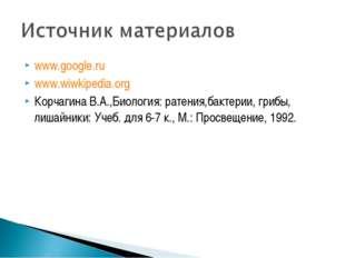 www.google.ru www.wiwkipedia.org Корчагина В.А.,Биология: ратения,бактерии, г