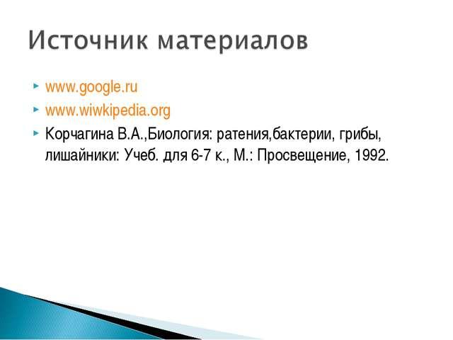 www.google.ru www.wiwkipedia.org Корчагина В.А.,Биология: ратения,бактерии, г...