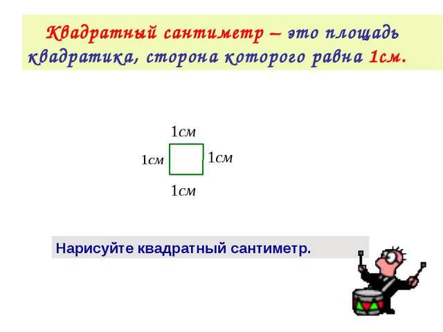 Квадратный сантиметр – это площадь квадратика, сторона которого равна 1см. Н...