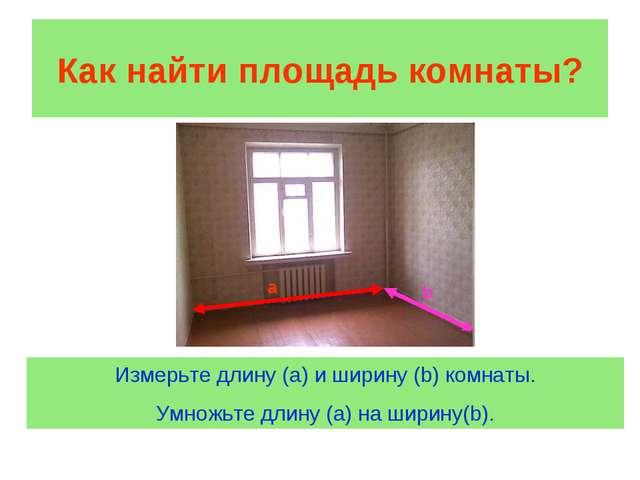 Как найти площадь комнаты? a b Измерьте длину (а) и ширину (b) комнаты. Умнож...