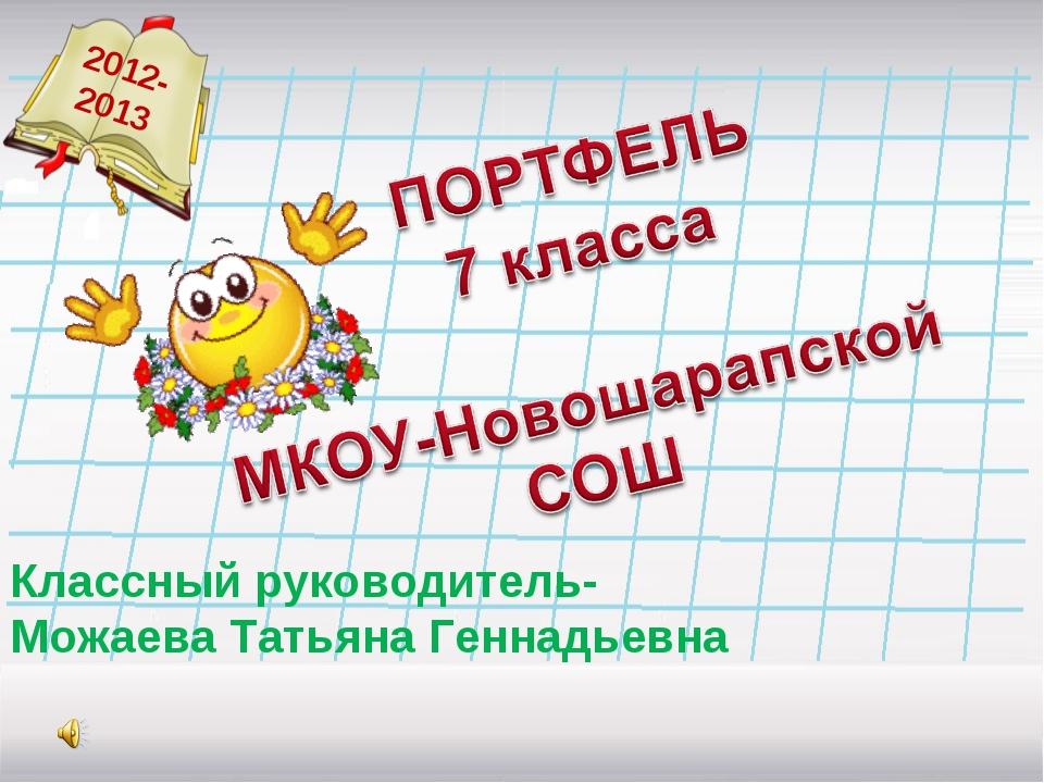 2012- 2013 Классный руководитель- Можаева Татьяна Геннадьевна