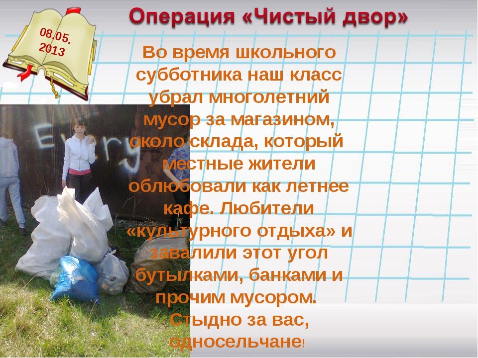08.05. 2013 Во время школьного субботника наш класс убрал многолетний мусор з...