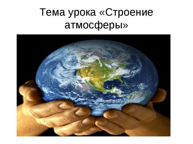 Тема урока «Строение атмосферы»