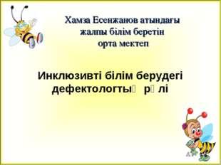 Хамза Есенжанов атындағы жалпы білім беретін орта мектеп Инклюзивті білім бер