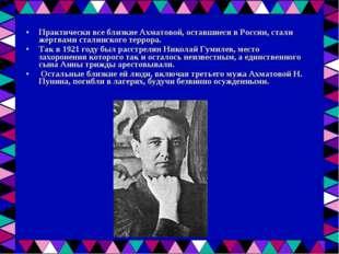 Практически все близкие Ахматовой, оставшиеся в России, стали жертвами сталин