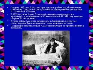 Осенью 1935 года Ахматова приступает к работе над «Реквиемом» (1935-1940). То