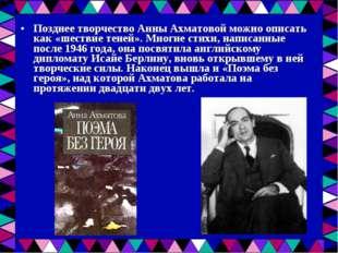 Позднее творчество Анны Ахматовой можно описать как «шествие теней». Многие с