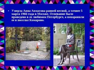 Умерла Анна Ахматова ранней весной, а точнее 5 марта 1966 года в Москве. Отпе