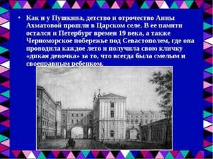 Как и у Пушкина, детство и отрочество Анны Ахматовой прошли в Царском селе. В