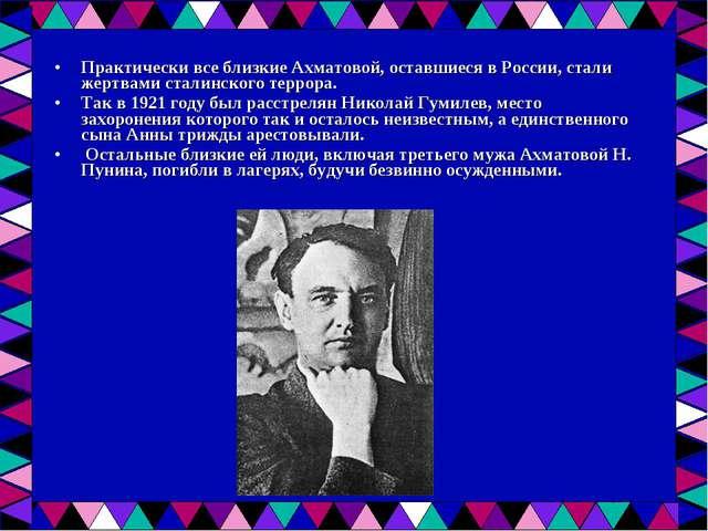 Практически все близкие Ахматовой, оставшиеся в России, стали жертвами сталин...
