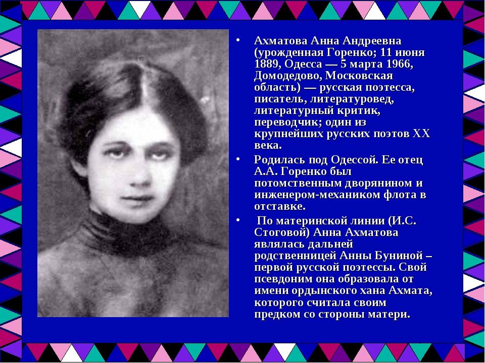Ахматова Анна Андреевна (урожденная Горенко; 11 июня 1889, Одесса — 5 марта 1...