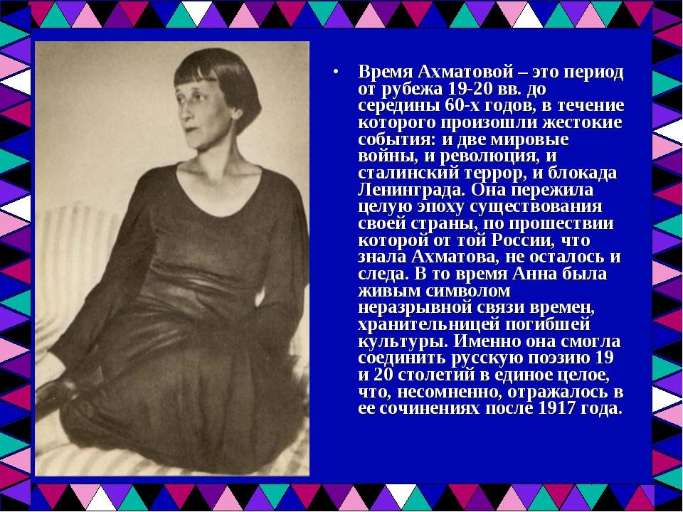 Время Ахматовой – это период от рубежа 19-20 вв. до середины 60-х годов, в те...
