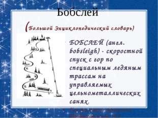Бобслей (Большой Энциклопедический словарь) БОБСЛЕЙ (англ. bobsleigh) - скоро