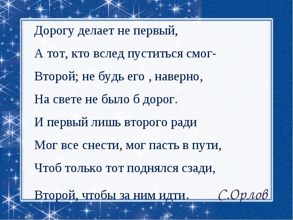 Дорогу делает не первый, А тот, кто вслед пуститься смог- Второй; не будь его...