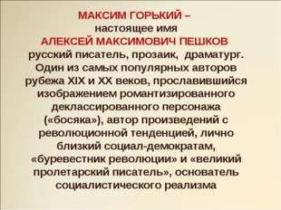 МАКСИМ ГОРЬКИЙ – настоящее имя АЛЕКСЕЙ МАКСИМОВИЧ ПЕШКОВ русский писатель, пр