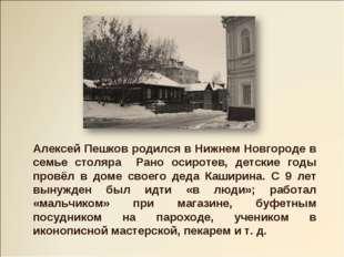 Алексей Пешков родился в Нижнем Новгороде в семье столяра Рано осиротев, детс