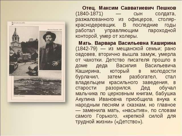 Отец, Максим Савватиевич Пешков (1840-1871) — сын солдата, разжалованного из...