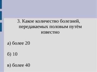 3. Какое количество болезней, передаваемых половым путём известно а) более 20