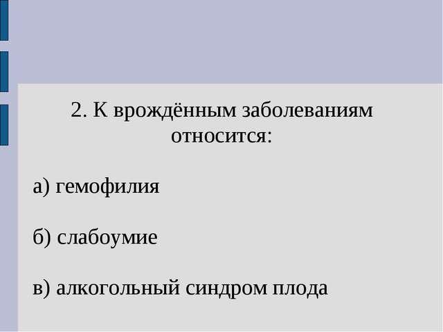 2. К врождённым заболеваниям относится: а) гемофилия б) слабоумие в) алкоголь...