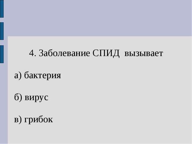4. Заболевание СПИД вызывает а) бактерия б) вирус в) грибок