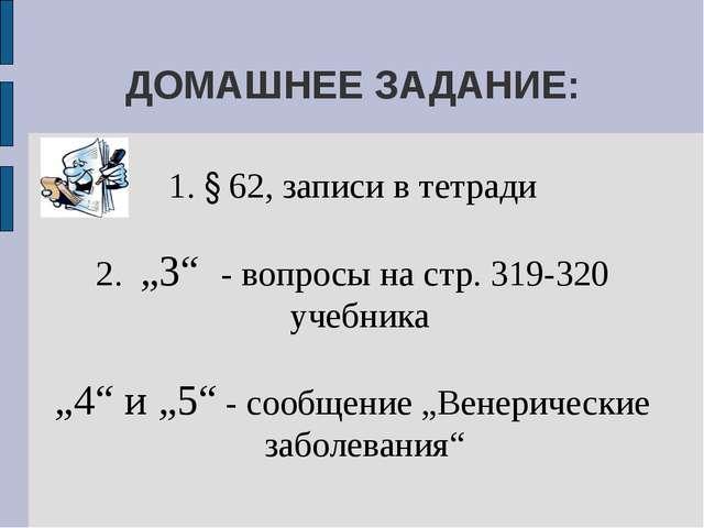 """ДОМАШНЕЕ ЗАДАНИЕ: 1. § 62, записи в тетради 2. """"3"""" - вопросы на стр. 319-320..."""
