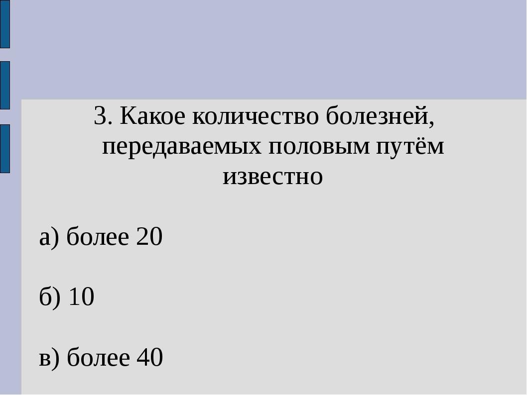 3. Какое количество болезней, передаваемых половым путём известно а) более 20...