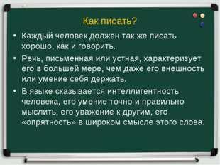 Как писать? Каждый человек должен так же писать хорошо, как и говорить. Речь,